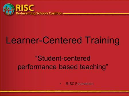 "Learner-Centered Training ""Student-centered performance based teaching"" RISC Foundation."