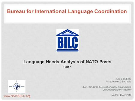 Language Needs Analysis of NATO Posts Part 1 Julie J. Dubeau Associate BILC Secretary Chief Standards, Foreign Language Programmes, Canadian Defence Academy.