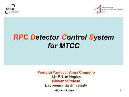 Giovanni Polese1 RPC Detector Control System for MTCC Pierluigi Paolucci, Anna Cimmino I.N.F.N. of Naples Giovanni Polese Lappeenranta University.