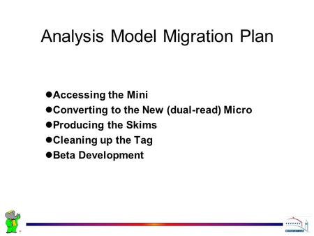 Analysis Model Migration Plan Accessing the Mini Converting to the New (dual-read) Micro Producing the Skims Cleaning up the Tag Beta Development.