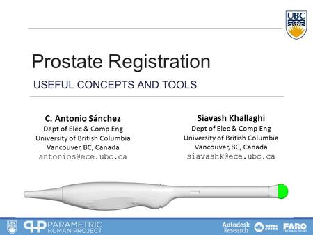 Prostate Registration USEFUL CONCEPTS AND TOOLS C. Antonio Sánchez Dept of Elec & Comp Eng University of British Columbia Vancouver, BC, Canada