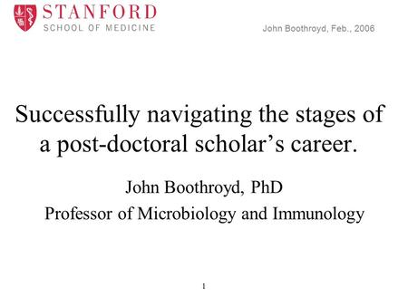John Boothroyd, Feb., 2006 1 Successfully navigating the stages of a post-doctoral scholar's career. John Boothroyd, PhD Professor of Microbiology and.