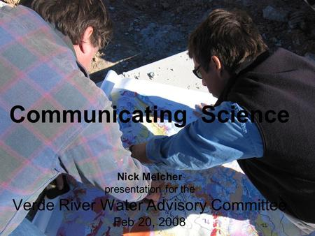 Communicating Science Nick Melcher presentation for the Verde River Water Advisory Committee Feb 20, 2008.