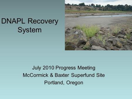DNAPL Recovery System July 2010 Progress Meeting McCormick & Baxter Superfund Site Portland, Oregon.