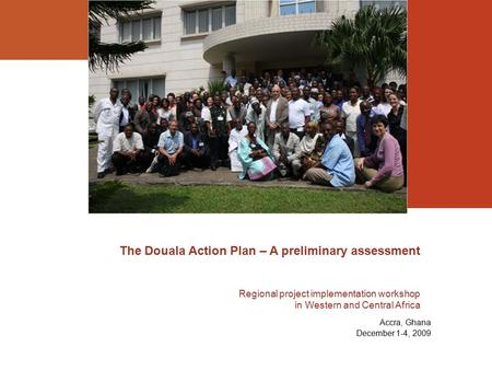 The Douala Action Plan – A preliminary assessment Regional project implementation workshop in Western and Central Africa Accra, Ghana December 1-4, 2009.