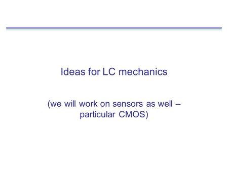 Ideas for LC mechanics (we will work on sensors as well – particular CMOS)