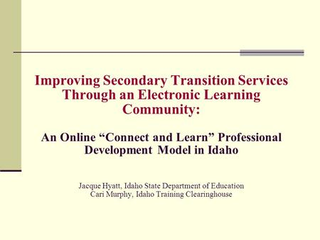 "Improving Secondary Transition Services Through an Electronic Learning Community: An Online ""Connect and Learn"" Professional Development Model in Idaho."