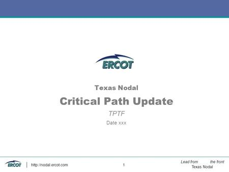 Lead from the front Texas Nodal  1 Texas Nodal Critical Path Update TPTF Date xxx.