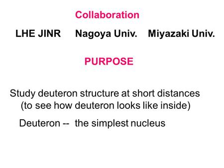 Collaboration LHE JINRNagoya Univ.Miyazaki Univ. PURPOSE Study deuteron structure at short distances (to see how deuteron looks like inside) Deuteron --