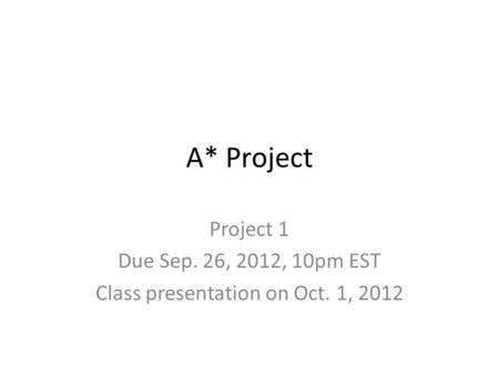 A* Project Project 1 Due Sep. 26, 2012, 10pm EST Class presentation on Oct. 1, 2012.