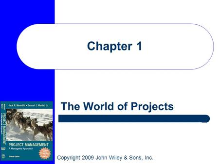 Copyright 2009 John Wiley & Sons, Inc. Chapter 1 The World of Projects.