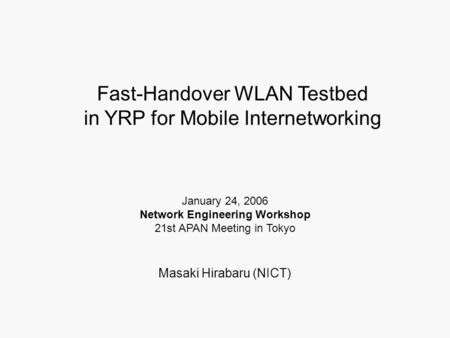 Fast-Handover WLAN Testbed in YRP for Mobile Internetworking Masaki Hirabaru (NICT) January 24, 2006 Network Engineering Workshop 21st APAN Meeting in.