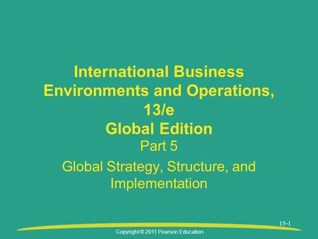 Copyright © 2011 Pearson Education 15-1 International Business Environments and Operations, 13/e Global Edition Part 5 Global Strategy, Structure, and.