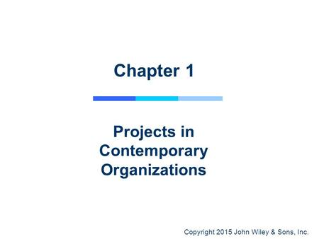 Copyright 2015 John Wiley & Sons, Inc. Chapter 1 Projects in Contemporary Organizations.