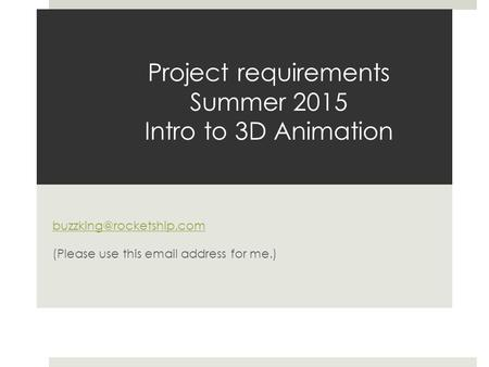 Project requirements Summer 2015 Intro to 3D Animation (Please use this  address for me.)
