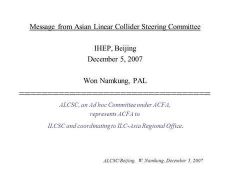 ALCSC/Beijing, W. Namkung, December 5, 2007 Message from Asian Linear Collider Steering Committee IHEP, Beijing December 5, 2007 Won Namkung, PAL ==================================