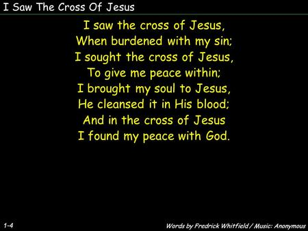 I Saw The Cross Of Jesus 1-4 I saw the cross of Jesus, When burdened with my sin; I sought the cross of Jesus, To give me peace within; I brought my soul.