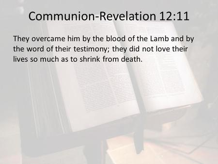 Communion-Revelation 12:11 They overcame him by the blood of the Lamb and by the word of their testimony; they did not love their lives so much as to shrink.
