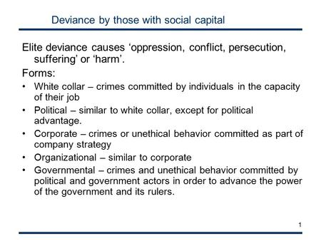 1 Deviance by those with social capital Elite deviance causes 'oppression, conflict, persecution, suffering' or 'harm'. Forms: White collar – crimes committed.