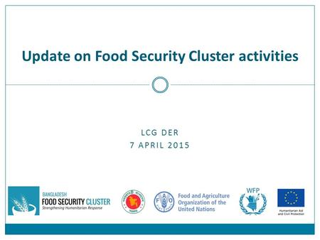 LCG DER 7 APRIL 2015 Update on Food Security Cluster activities.