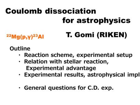 Coulomb dissociation for astrophysics T. Gomi (RIKEN) 22Mg(p,γ)23Al