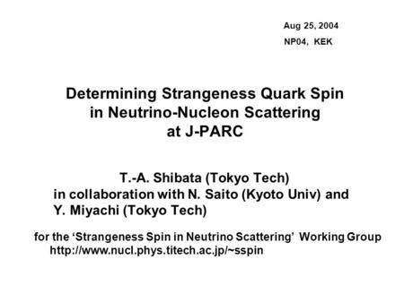 Determining Strangeness Quark Spin in Neutrino-Nucleon Scattering at J-PARC T.-A. Shibata (Tokyo Tech) in collaboration with N. Saito (Kyoto Univ) and.