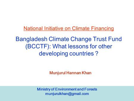 Ministry of Environment and Forests National Initiative on Climate Financing Bangladesh Climate Change Trust Fund (BCCTF): What.