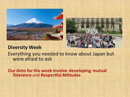 Diversity Week Everything you needed to know about Japan but were afraid to ask Our Aims for the week involve developing mutual Tolerance and Respectful.