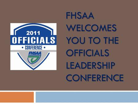 FHSAA WELCOMES YOU TO THE OFFICIALS LEADERSHIP CONFERENCE.