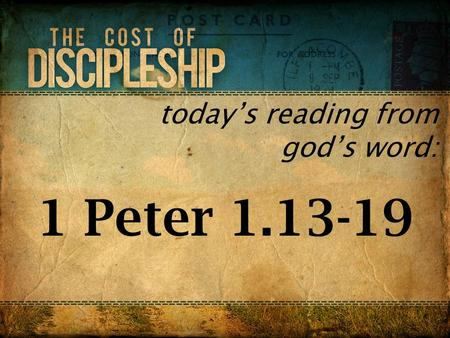 Today's reading from god's word: 1 Peter 1.13-19.