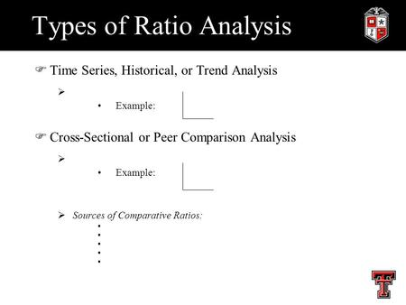 Types of Ratio Analysis FTime Series, Historical, or Trend Analysis  Example: FCross-Sectional or Peer Comparison Analysis  Example:  Sources of Comparative.