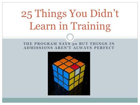 THE PROGRAM SAYS 30 BUT THINGS IN ADMISSIONS AREN'T ALWAYS PERFECT 25 Things You Didn't Learn in Training.