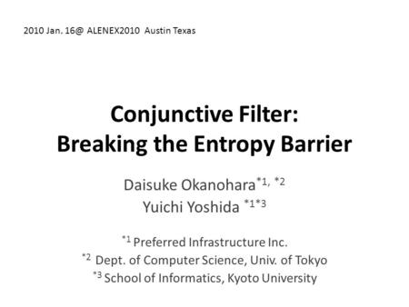 Conjunctive Filter: Breaking the Entropy Barrier Daisuke Okanohara *1, *2 Yuichi Yoshida *1*3 *1 Preferred Infrastructure Inc. *2 Dept. of Computer Science,