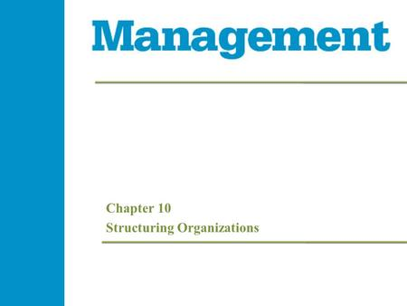 Chapter 10 Structuring Organizations. 10- 2 Management 1e 10- 2 Management 1e 10- 2 Management 1e - 2 Management 1e Learning Objectives  Explain how.