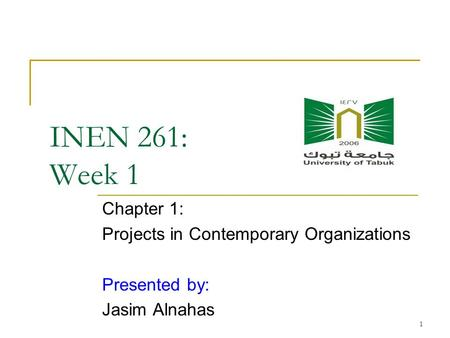1 INEN 261: Week 1 Chapter 1: Projects in Contemporary Organizations Presented by: Jasim Alnahas.