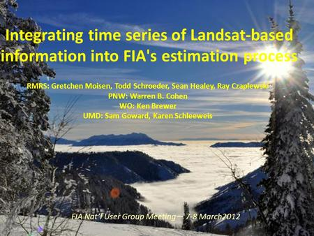Integrating time series of Landsat-based information into FIA's estimation process RMRS: Gretchen Moisen, Todd Schroeder, Sean Healey, Ray Czaplewski PNW: