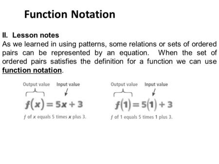 Function Notation II. Lesson notes As we learned in using patterns, some relations or sets of ordered pairs can be represented by an equation. When the.