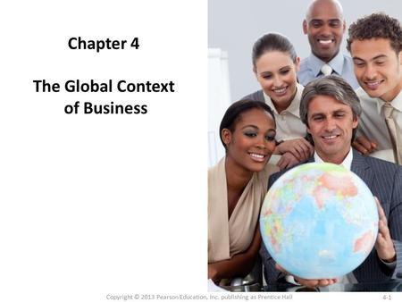 4-1 Copyright © 2013 Pearson Education, Inc. publishing as Prentice Hall Chapter 4 The Global Context of Business.