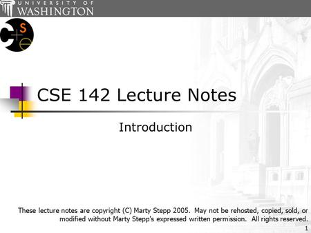 1 CSE 142 Lecture Notes Introduction These lecture notes are copyright (C) Marty Stepp 2005. May not be rehosted, copied, sold, or modified without Marty.
