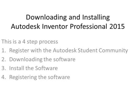 Downloading and Installing Autodesk Inventor Professional 2015 This is a 4 step process 1.Register with the Autodesk Student Community 2.Downloading the.