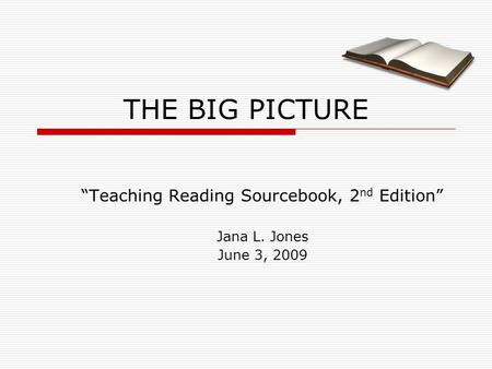 "THE BIG PICTURE ""Teaching Reading Sourcebook, 2 nd Edition"" Jana L. Jones June 3, 2009."