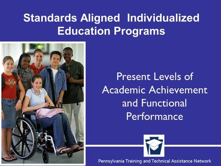 Pennsylvania Training and Technical Assistance Network Standards Aligned Individualized Education Programs Present Levels of Academic Achievement and Functional.