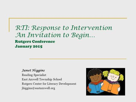 RTI: Response to Intervention An Invitation to Begin… Rutgers Conference January 2015 Janet Higgins Reading Specialist East Amwell Township School Rutgers.