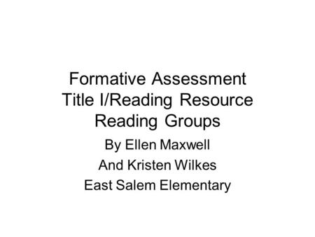 Formative Assessment Title I/Reading Resource Reading Groups By Ellen Maxwell And Kristen Wilkes East Salem Elementary.