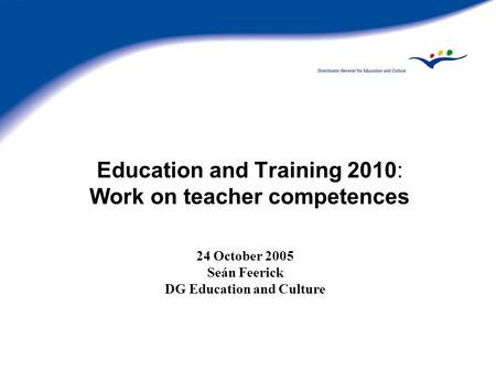 Education and Training 2010: Work on teacher competences 24 October 2005 Seán Feerick DG Education and Culture.