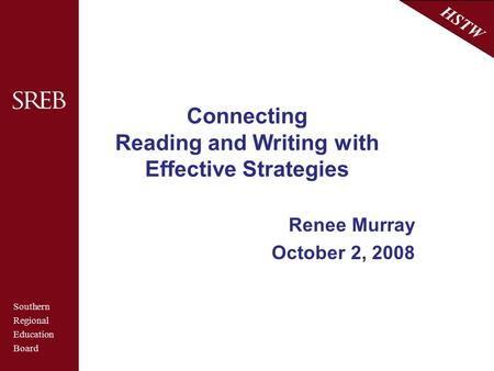 Southern Regional Education Board HSTW Connecting Reading and Writing with Effective Strategies Renee Murray October 2, 2008.