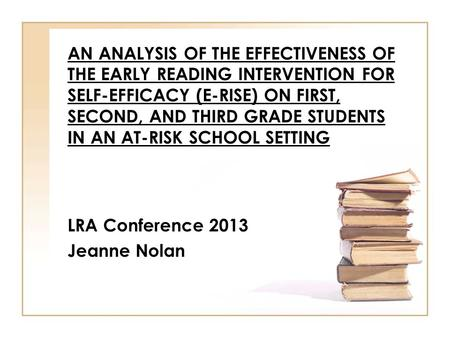AN ANALYSIS OF THE EFFECTIVENESS OF THE EARLY READING INTERVENTION FOR SELF-EFFICACY (E-RISE) ON FIRST, SECOND, AND THIRD GRADE STUDENTS IN AN AT-RISK.