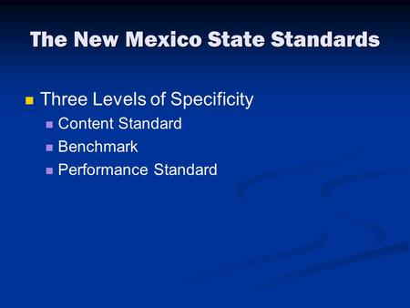The New Mexico State Standards Three Levels of Specificity Content Standard Benchmark Performance Standard.