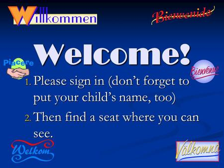 Welcome! 1. Please sign in (don't forget to put your child's name, too) 2. Then find a seat where you can see.