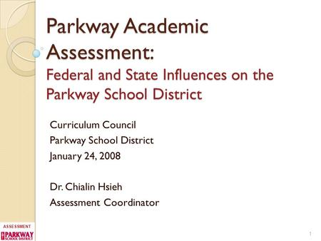 ASSESSMENT Parkway Academic Assessment: Federal and State Influences on the Parkway School District Curriculum Council Parkway School District January.